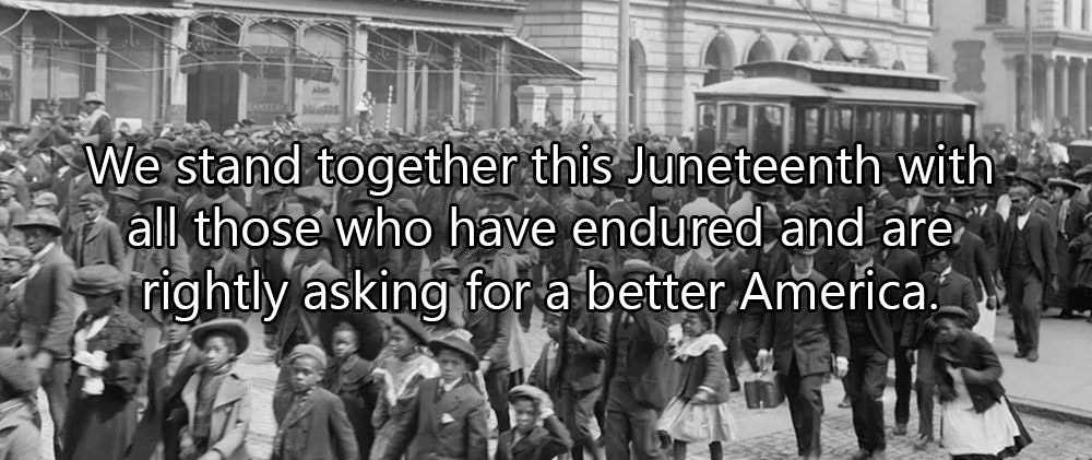 We stand together this Juneteenth with all those who have endured and are rightly asking for a better America.